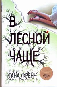 Френч Тана - В лесной чаще обложка книги