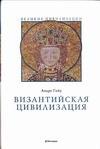 Гийу А. - Византийская цивилизация обложка книги