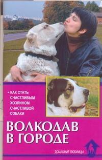 Цыганова Е.В. - Волкодав в городе.Как стать счастливым хозяином счастливой собаки обложка книги