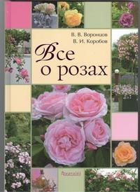 Воронцов В.В., Коробов В.И. - Все о розах обложка книги