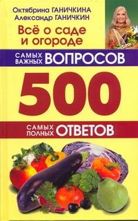 Все о саде и огороде.500 самых важных вопросов, 500 самых полных ответов