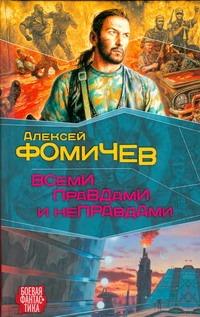 Всеми правдами и неправдами Фомичев А.С.