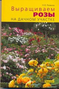 Резвина Н.В. - Выращиваем розы на дачном участке обложка книги