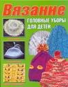 Вязание.Головные уборы для детей Балашова М.Я., Семенова Ю.П.