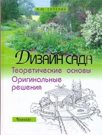 Дизайн сада: Теоретические основы и оригинальные решения Сапелин А. Ю.