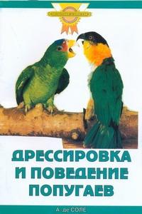 Соле А.де - Дрессировка и поведение попугаев обложка книги