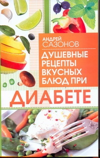 Сазонов Андрей - Душевные рецепты вкусных блюд при диабете обложка книги
