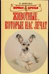 Арнольд О. - Животные, которые нас лечат обложка книги