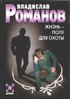 Жизнь - поле для охоты Романов В.И.