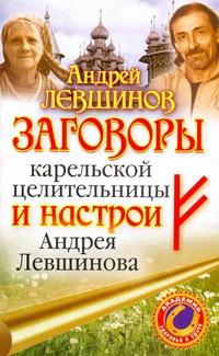 Левшинов А.А. - Заговоры карельской целительницы и настрои Андрея Левшинова обложка книги