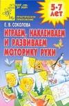 Соколова Е.В. - Играем, наклеиваем и развиваем моторику руки обложка книги