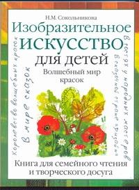Сокольникова Н.М. - Изобразительное искусство для детей. Волшебный мир красок обложка книги