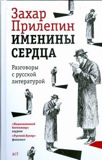 Именины сердца. Разговоры с русской литературой Прилепин Захар