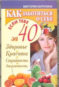 Карпухина Виктория - Как заботиться о себе, если тебе за 40. Здоровье, красота, стройность, энергично обложка книги
