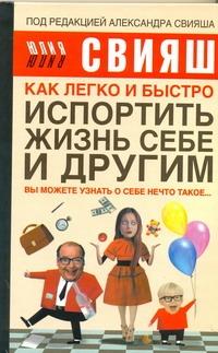 Свияш А., Свияш Ю. - Как легко и быстро испортить жизнь себе и другим обложка книги