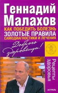 Малахов Г.П. - Как победить болезнь. Золотые правила самодиагностики и лечения обложка книги