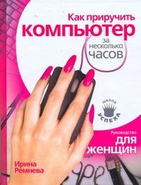 Ремнева Ирина - Как приручить компьютер за несколько часов обложка книги