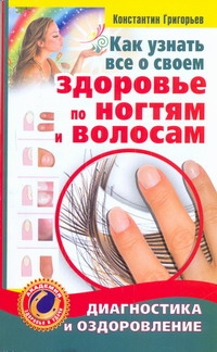 Григорьев Константин - Как узнать все о своем здоровье по ногтям и волосам обложка книги