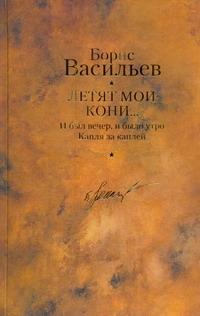 Васильев Б. Л. - Летят мои кони... ; И был вечер, и было утро; Капля за каплей обложка книги