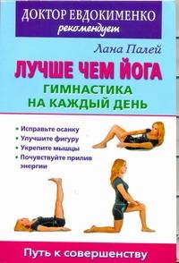 Лучше чем йога: Гимнастика на каждый день Палей Л.