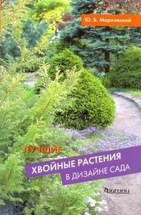 Лучшие хвойные растения в дизайне сада Марковский Ю.Б.