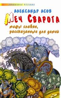 Меч Сварога. Мифы славян, рассказанные для детей Асов А.И.