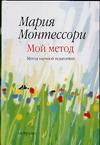 Монтессори М. - Мой метод. Начальное обучение обложка книги