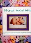 - Наш малыш. Драгоценные воспоминания первого года жизни обложка книги