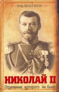 Мультатули П.В. - Николай II. Отречение, которого не было обложка книги