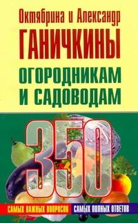Огородникам и садоводам. 350 самых важных вопросов, 350 самых полных ответов Ганичкина О., Ганичкины О.А.