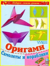 Дорогов Ю.И., Дорогова Е.Ю. - Оригами. Самолеты и кораблики обложка книги
