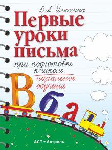 Илюхина В.А. - Первые уроки письма при подготовке к школе. 6–7 лет. Пособие для детей обложка книги