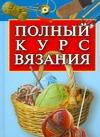 - Полный курс вязания обложка книги