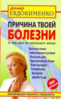 Причина твоей болезни : о чем вам не расскажут врачи Евдокименко П. В.