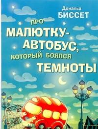 Про малютку-автобус, который боялся темноты Биссет Дональд, Селиванова Е., Шерешевская Н.