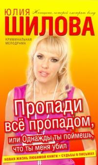 Шилова Ю.В. - Пропади все пропадом, или Однажды ты поймешь, что ты меня убил обложка книги