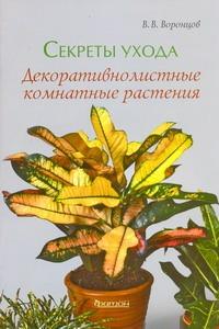 Воронцов В.В. - Секреты ухода.Декоративнолистные комнатные растения обложка книги