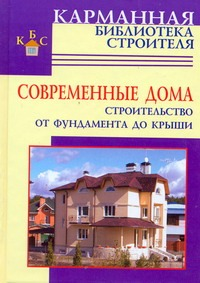 Современные дома. Строительство от фундамента до крыши