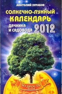 Солнечно-лунный календарь дачника и садовода на 2012 год Зурабов Анатолий