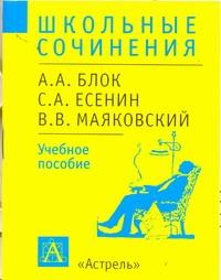 - Школьные сочинения. А.А.Блок, С.А.Есенин, В.В.Маяковский обложка книги