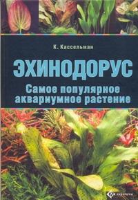Кассельман К. - Эхинодорус.Самое популярное аквариумное растение. обложка книги