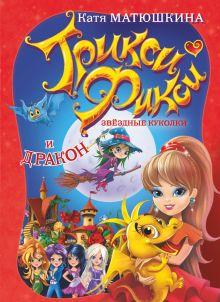 Матюшкина К. - Трикси-Фикси. Звездные куколки и дракон обложка книги