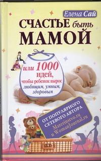 Сай Елена - Счастье быть мамой, или 1000 идей, чтобы ребенок вырос любящим, умным, здоровым обложка книги
