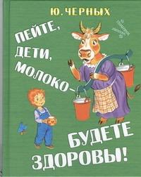 Черных Ю.Е. - Пейте, дети, молоко - будете здоровы! обложка книги