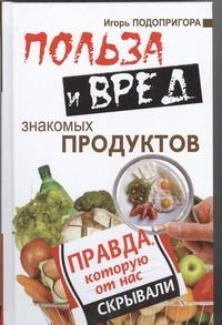 Подопригора Игорь - Польза и вред знакомых продуктов обложка книги
