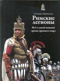 Римские легионы. Все о самой мощной армии Древнего мира Маттезини Сильвано