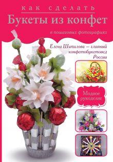 Шипилова Е.М. - Как сделать букеты из конфет в пошаговых фотографиях обложка книги