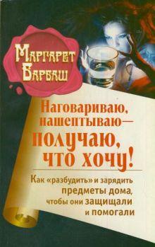 Барбаш Маргарет - Наговариваю, нашептываю - получаю, что хочу! Как разбудить и зарядить предметы дома, чтобы они защищали и помогали обложка книги