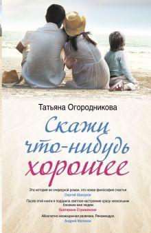 Огородникова Т.А. - Скажи что-нибудь хорошее обложка книги