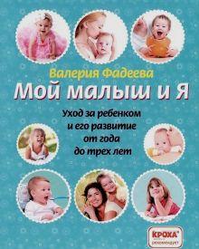 Фадеева В.В. - Мой малыш и я. Уход за ребенком и его развитие от года до трех лет обложка книги